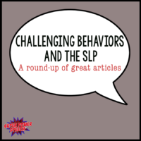 Behavior Challenges and the SLP– A roundup of great articles